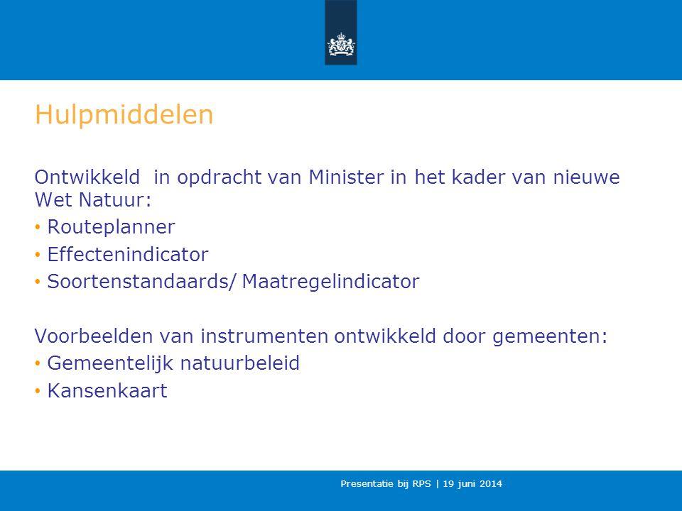 Presentatie bij RPS | 19 juni 2014 Hulpmiddelen Ontwikkeld in opdracht van Minister in het kader van nieuwe Wet Natuur: Routeplanner Effectenindicator Soortenstandaards/ Maatregelindicator Voorbeelden van instrumenten ontwikkeld door gemeenten: Gemeentelijk natuurbeleid Kansenkaart