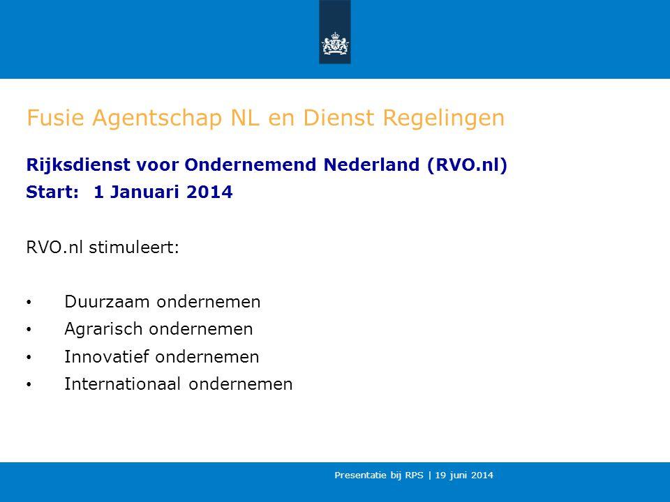 Presentatie bij RPS | 19 juni 2014 Fusie Agentschap NL en Dienst Regelingen Rijksdienst voor Ondernemend Nederland (RVO.nl) Start:1 Januari 2014 RVO.nl stimuleert: Duurzaam ondernemen Agrarisch ondernemen Innovatief ondernemen Internationaal ondernemen