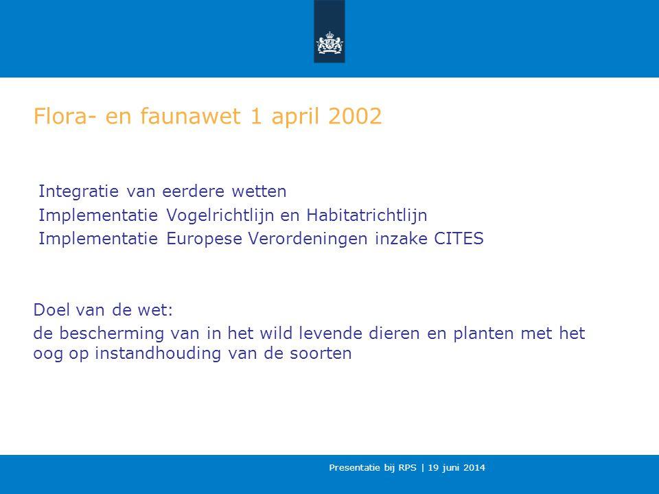 Presentatie bij RPS | 19 juni 2014 Flora- en faunawet 1 april 2002 Integratie van eerdere wetten Implementatie Vogelrichtlijn en Habitatrichtlijn Implementatie Europese Verordeningen inzake CITES Doel van de wet: de bescherming van in het wild levende dieren en planten met het oog op instandhouding van de soorten