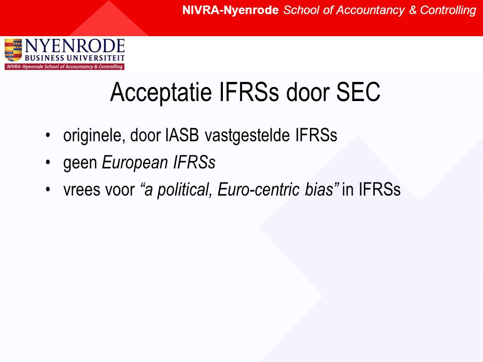 NIVRA-Nyenrode School of Accountancy & Controlling Acceptatie IFRSs door SEC originele, door IASB vastgestelde IFRSs geen European IFRSs vrees voor a political, Euro-centric bias in IFRSs