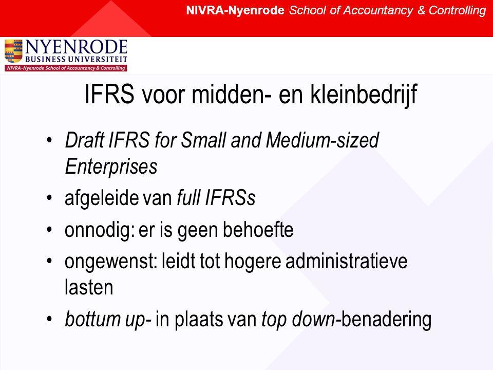 NIVRA-Nyenrode School of Accountancy & Controlling IFRS voor midden- en kleinbedrijf Draft IFRS for Small and Medium-sized Enterprises afgeleide van full IFRSs onnodig: er is geen behoefte ongewenst: leidt tot hogere administratieve lasten bottum up- in plaats van top down- benadering
