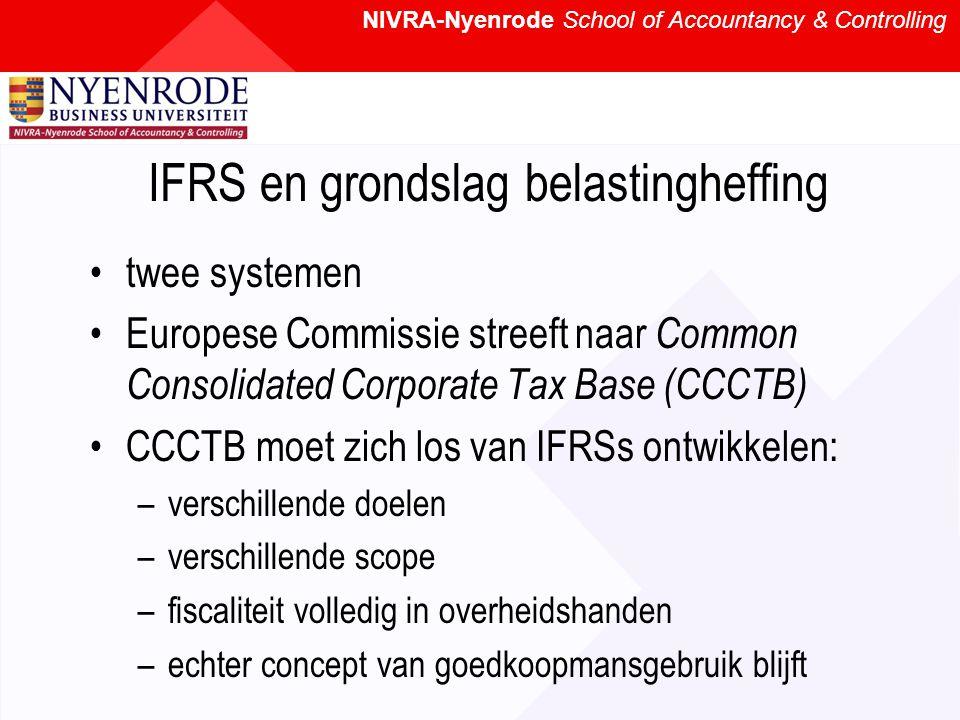 NIVRA-Nyenrode School of Accountancy & Controlling IFRS en grondslag belastingheffing twee systemen Europese Commissie streeft naar Common Consolidated Corporate Tax Base (CCCTB) CCCTB moet zich los van IFRSs ontwikkelen: –verschillende doelen –verschillende scope –fiscaliteit volledig in overheidshanden –echter concept van goedkoopmansgebruik blijft