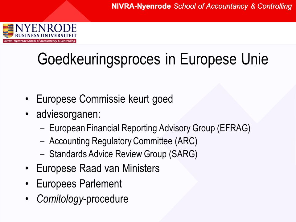 NIVRA-Nyenrode School of Accountancy & Controlling Goedkeuringsproces in Europese Unie Europese Commissie keurt goed adviesorganen: –European Financial Reporting Advisory Group (EFRAG) –Accounting Regulatory Committee (ARC) –Standards Advice Review Group (SARG) Europese Raad van Ministers Europees Parlement Comitology -procedure
