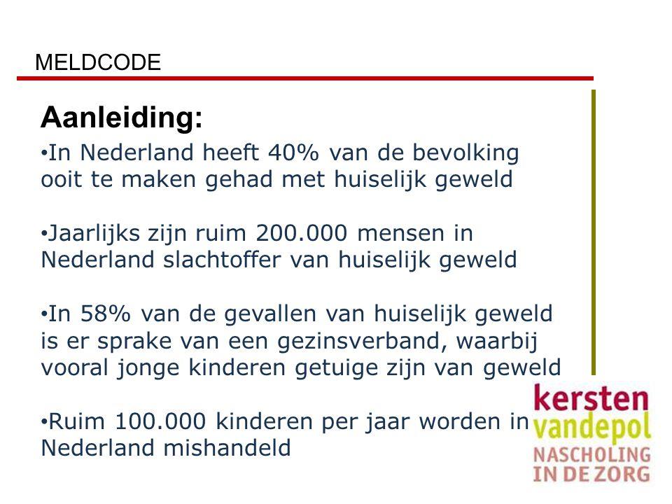 MELDCODE Aanleiding: In Nederland heeft 40% van de bevolking ooit te maken gehad met huiselijk geweld Jaarlijks zijn ruim 200.000 mensen in Nederland