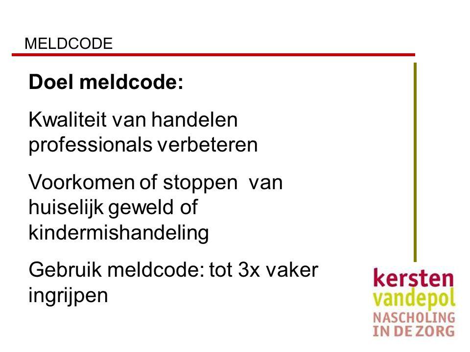 MELDCODE Doel meldcode: Kwaliteit van handelen professionals verbeteren Voorkomen of stoppen van huiselijk geweld of kindermishandeling Gebruik meldco