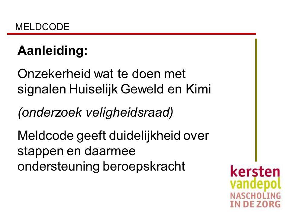 MELDCODE Aanleiding: Onzekerheid wat te doen met signalen Huiselijk Geweld en Kimi (onderzoek veligheidsraad) Meldcode geeft duidelijkheid over stappe
