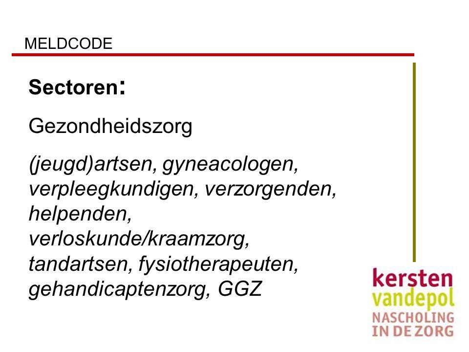 MELDCODE Sectoren : Gezondheidszorg (jeugd)artsen, gyneacologen, verpleegkundigen, verzorgenden, helpenden, verloskunde/kraamzorg, tandartsen, fysioth