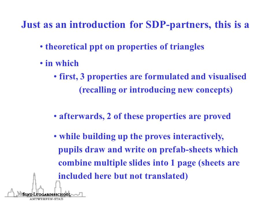 Just as an introduction for SDP-partners, this is a theoretical ppt on properties of triangles in which first, 3 properties are formulated and visualised (recalling or introducing new concepts) afterwards, 2 of these properties are proved while building up the proves interactively, pupils draw and write on prefab-sheets which combine multiple slides into 1 page (sheets are included here but not translated)