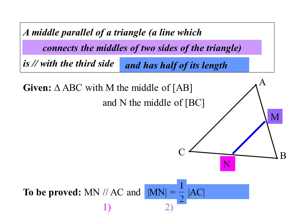 A middle parallel of a triangle (a line which ………………………………………………………… is // with the third side ……………… Given:  ABC with M the middle of [AB] and N the middle of [BC] To be proved: MN // AC and …………………...