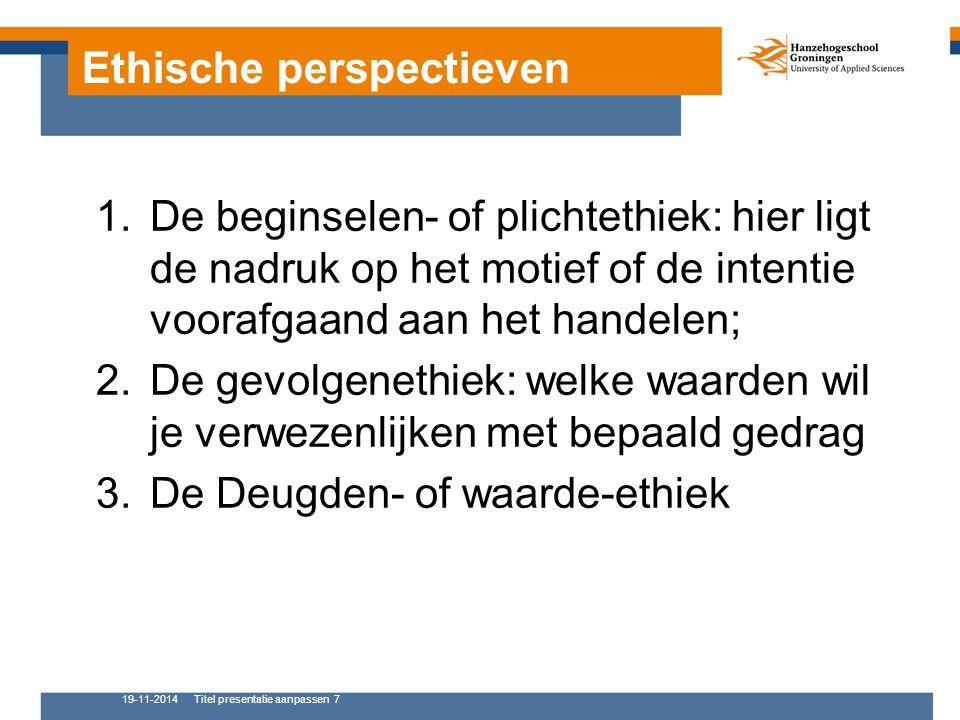 Ethische perspectieven 1.De beginselen- of plichtethiek: hier ligt de nadruk op het motief of de intentie voorafgaand aan het handelen; 2.De gevolgenethiek: welke waarden wil je verwezenlijken met bepaald gedrag 3.De Deugden- of waarde-ethiek 19-11-2014Titel presentatie aanpassen 7