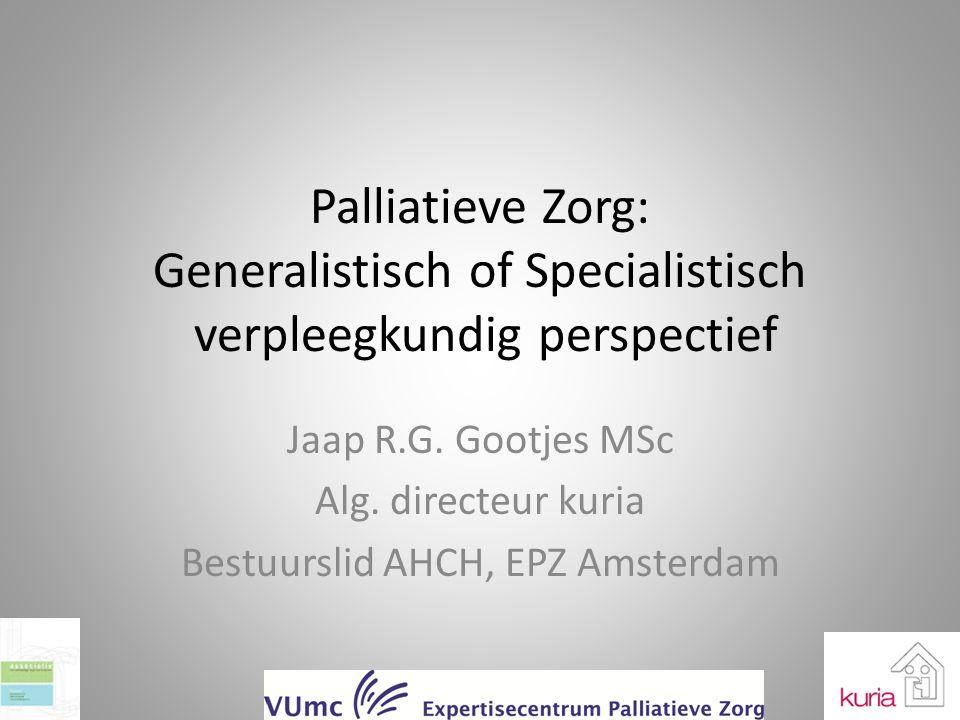 Palliatieve Zorg: Generalistisch of Specialistisch verpleegkundig perspectief Jaap R.G. Gootjes MSc Alg. directeur kuria Bestuurslid AHCH, EPZ Amsterd