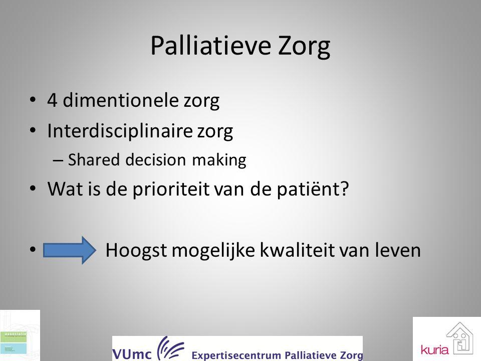 Palliatieve Zorg 4 dimentionele zorg Interdisciplinaire zorg – Shared decision making Wat is de prioriteit van de patiënt? Hoogst mogelijke kwaliteit
