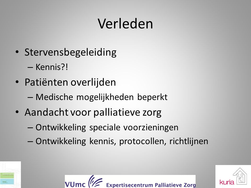 Verleden Stervensbegeleiding – Kennis?! Patiënten overlijden – Medische mogelijkheden beperkt Aandacht voor palliatieve zorg – Ontwikkeling speciale v