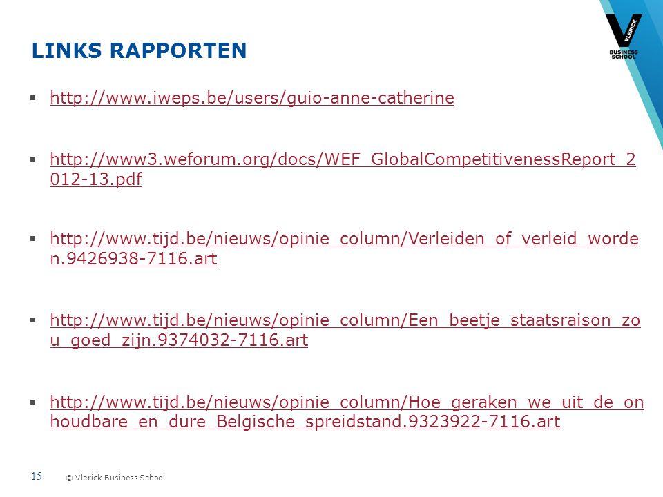© Vlerick Business School LINKS RAPPORTEN  http://www.iweps.be/users/guio-anne-catherine http://www.iweps.be/users/guio-anne-catherine  http://www3.weforum.org/docs/WEF_GlobalCompetitivenessReport_2 012-13.pdf http://www3.weforum.org/docs/WEF_GlobalCompetitivenessReport_2 012-13.pdf  http://www.tijd.be/nieuws/opinie_column/Verleiden_of_verleid_worde n.9426938-7116.art http://www.tijd.be/nieuws/opinie_column/Verleiden_of_verleid_worde n.9426938-7116.art  http://www.tijd.be/nieuws/opinie_column/Een_beetje_staatsraison_zo u_goed_zijn.9374032-7116.art http://www.tijd.be/nieuws/opinie_column/Een_beetje_staatsraison_zo u_goed_zijn.9374032-7116.art  http://www.tijd.be/nieuws/opinie_column/Hoe_geraken_we_uit_de_on houdbare_en_dure_Belgische_spreidstand.9323922-7116.art http://www.tijd.be/nieuws/opinie_column/Hoe_geraken_we_uit_de_on houdbare_en_dure_Belgische_spreidstand.9323922-7116.art 15