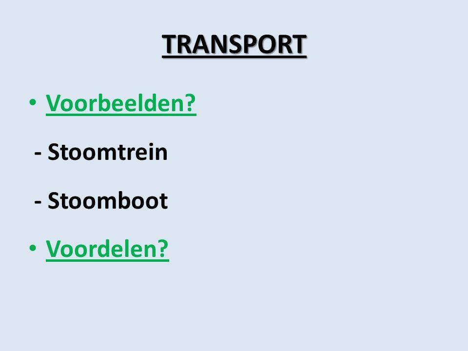 TRANSPORT Voorbeelden? - Stoomtrein - Stoomboot Voordelen?
