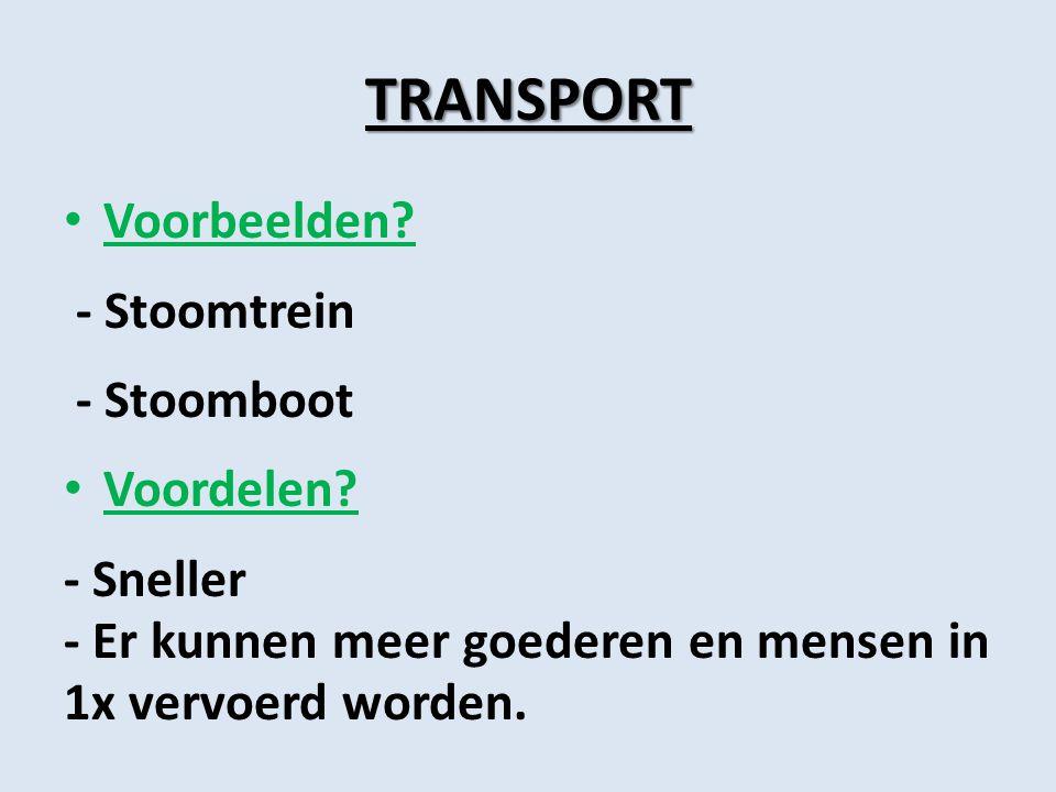 TRANSPORT Voorbeelden? - Stoomtrein - Stoomboot Voordelen? - Sneller - Er kunnen meer goederen en mensen in 1x vervoerd worden.