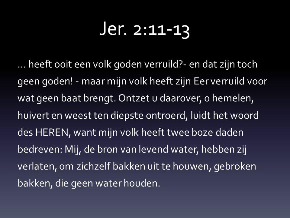 Jer.2:11-13 … heeft ooit een volk goden verruild?- en dat zijn toch geen goden.