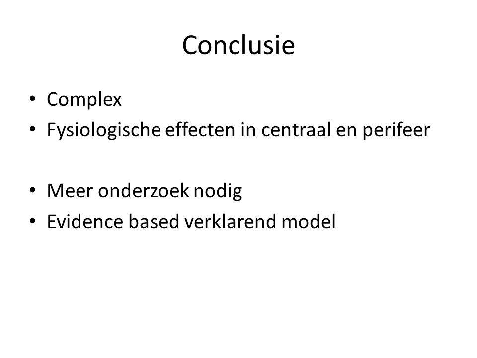 Conclusie Complex Fysiologische effecten in centraal en perifeer Meer onderzoek nodig Evidence based verklarend model