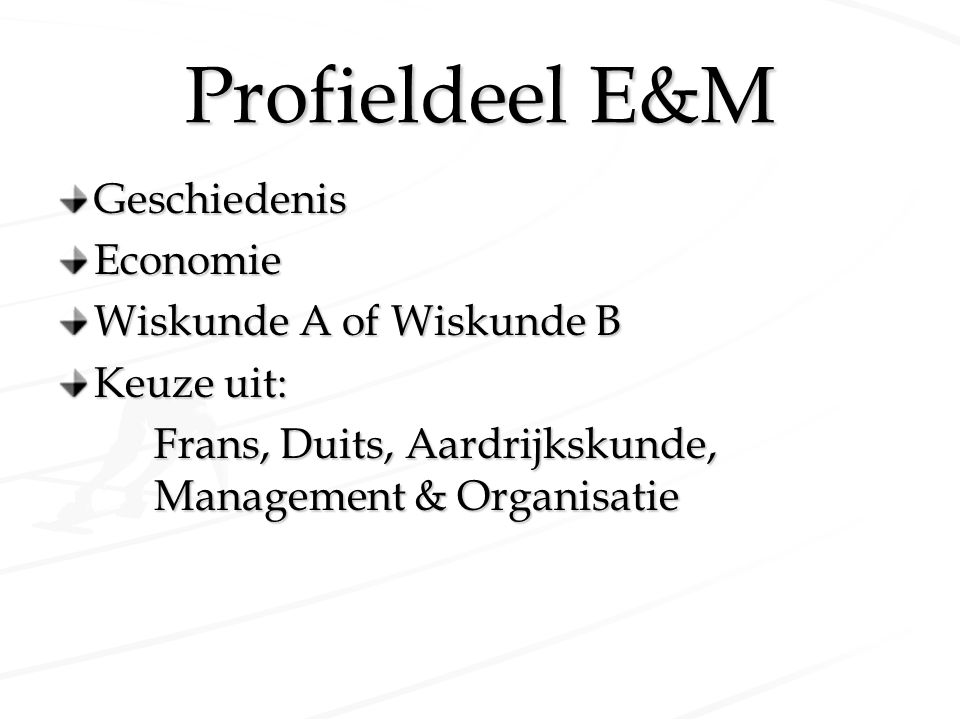 Profieldeel E&M GeschiedenisEconomie Wiskunde A of Wiskunde B Keuze uit: Frans, Duits, Aardrijkskunde, Management & Organisatie