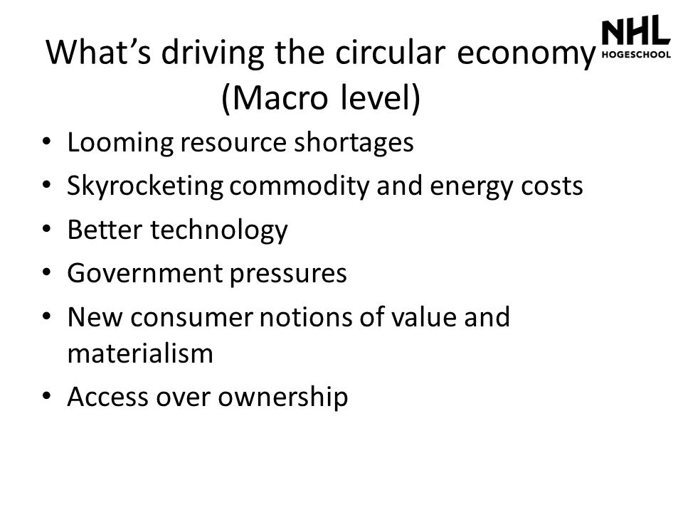 What's driving the circular economy (Macro level) Looming resource shortages Skyrocketing commodity and energy costs Better technology Government pres