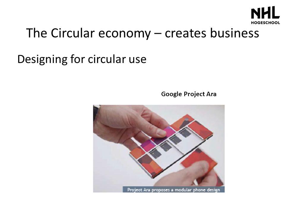 The Circular economy – creates business Designing for circular use Google Project Ara