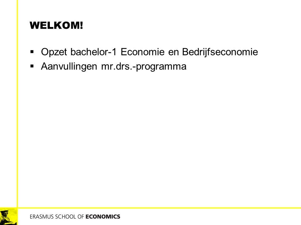 WELKOM!  Opzet bachelor-1 Economie en Bedrijfseconomie  Aanvullingen mr.drs.-programma