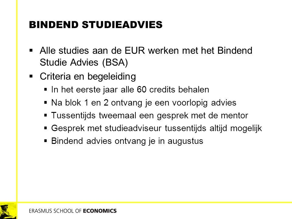 BINDEND STUDIEADVIES  Alle studies aan de EUR werken met het Bindend Studie Advies (BSA)  Criteria en begeleiding  In het eerste jaar alle 60 credi