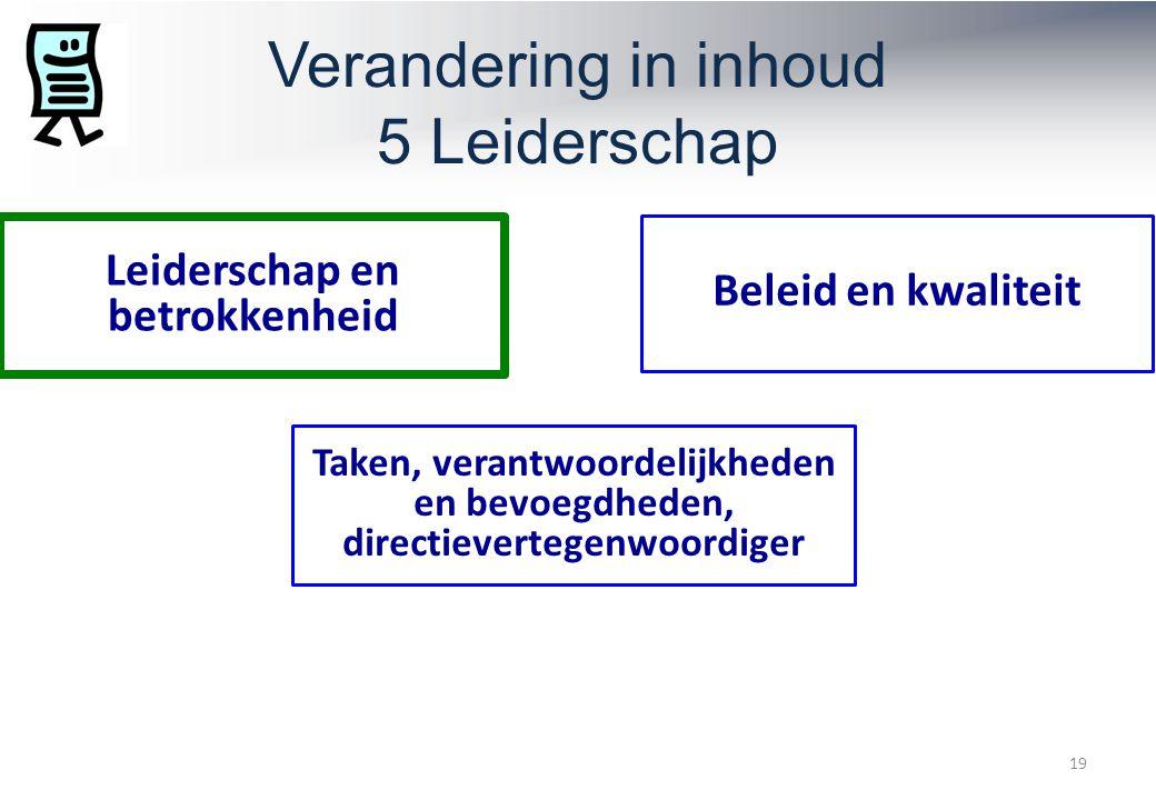Verandering in inhoud 5 Leiderschap 19 Leiderschap en betrokkenheid Beleid en kwaliteit Taken, verantwoordelijkheden en bevoegdheden, directievertegenwoordiger