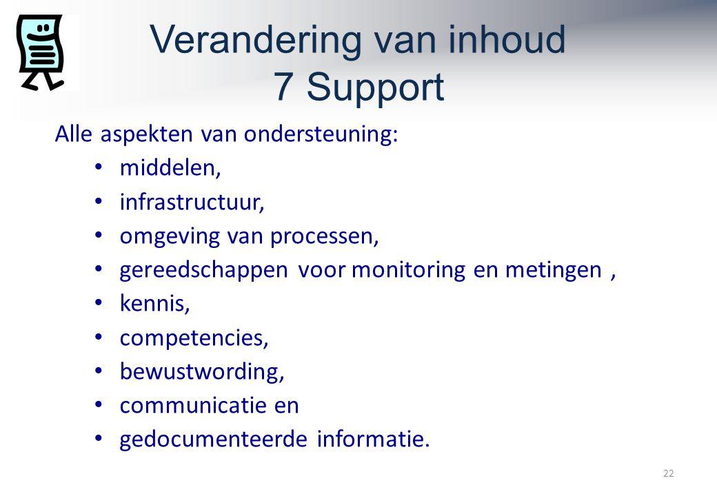 Verandering van inhoud 7 Support 22 Alle aspekten van ondersteuning: middelen, infrastructuur, omgeving van processen, gereedschappen voor monitoring en metingen, kennis, competencies, bewustwording, communicatie en gedocumenteerde informatie.