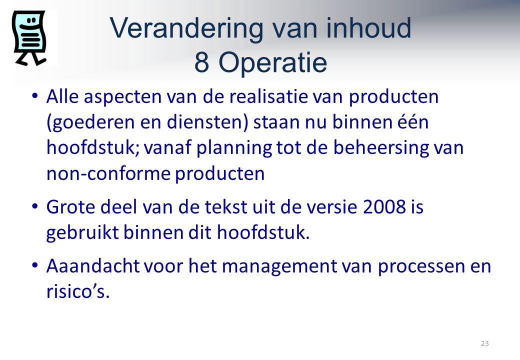 Verandering van inhoud 8 Operatie 23 Alle aspecten van de realisatie van producten (goederen en diensten) staan nu binnen één hoofdstuk; vanaf planning tot de beheersing van non-conforme producten Grote deel van de tekst uit de versie 2008 is gebruikt binnen dit hoofdstuk.