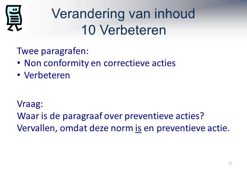 Verandering van inhoud 10 Verbeteren 25 Twee paragrafen: Non conformity en correctieve acties Verbeteren Vraag: Waar is de paragraaf over preventieve acties.