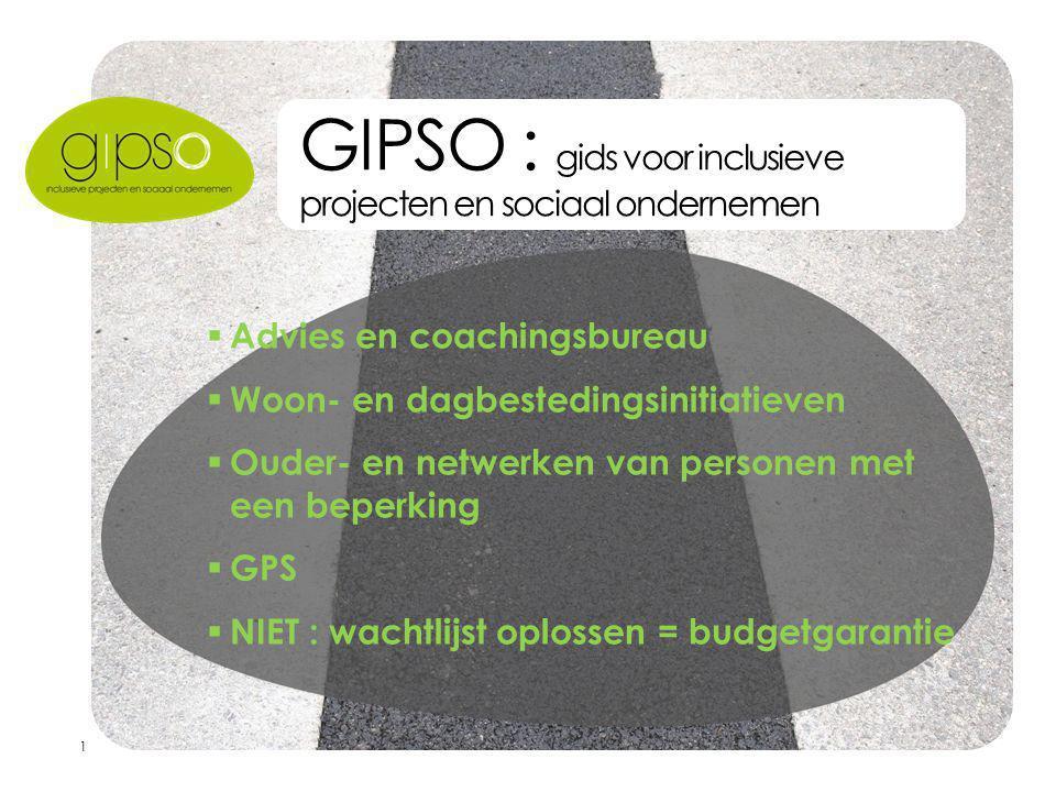 1 GIPSO : gids voor inclusieve projecten en sociaal ondernemen  Advies en coachingsbureau  Woon- en dagbestedingsinitiatieven  Ouder- en netwerken van personen met een beperking  GPS  NIET : wachtlijst oplossen = budgetgarantie