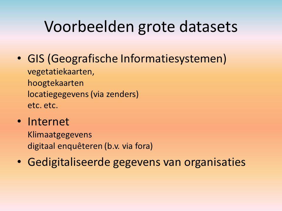 Voorbeelden grote datasets GIS (Geografische Informatiesystemen) vegetatiekaarten, hoogtekaarten locatiegegevens (via zenders) etc. etc. Internet Klim