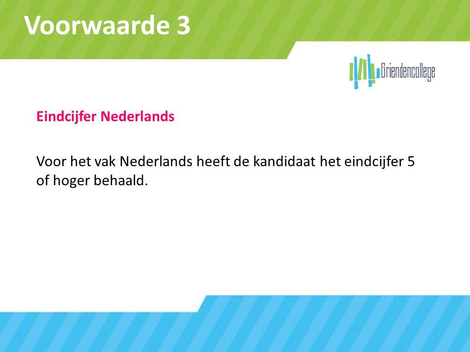 Voorwaarde 3 Eindcijfer Nederlands Voor het vak Nederlands heeft de kandidaat het eindcijfer 5 of hoger behaald.
