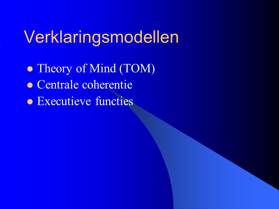 Verklaringsmodellen ASS Neuropsychologisch: –Centrale coherentie (CC) –Executieve functies (EF) Verklaart problemen met plannen/organiseren (EF), en … …gerichtheid op details, het missen van de samenhang (CC) Probleem: niet specifiek voor autisme