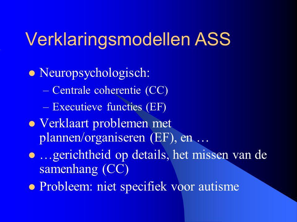Verklaringsmodellen ASS Neuropsychologisch: –Centrale coherentie (CC) –Executieve functies (EF) Verklaart problemen met plannen/organiseren (EF), en …