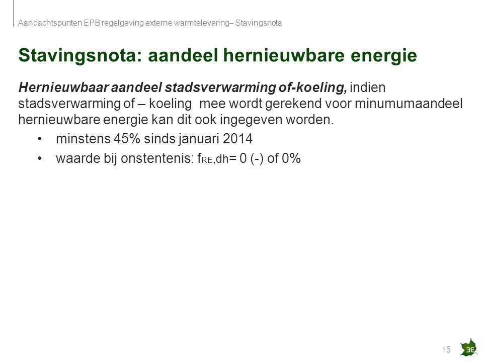 Stavingsnota: aandeel hernieuwbare energie 15 Aandachtspunten EPB regelgeving externe warmtelevering– Stavingsnota Hernieuwbaar aandeel stadsverwarmin