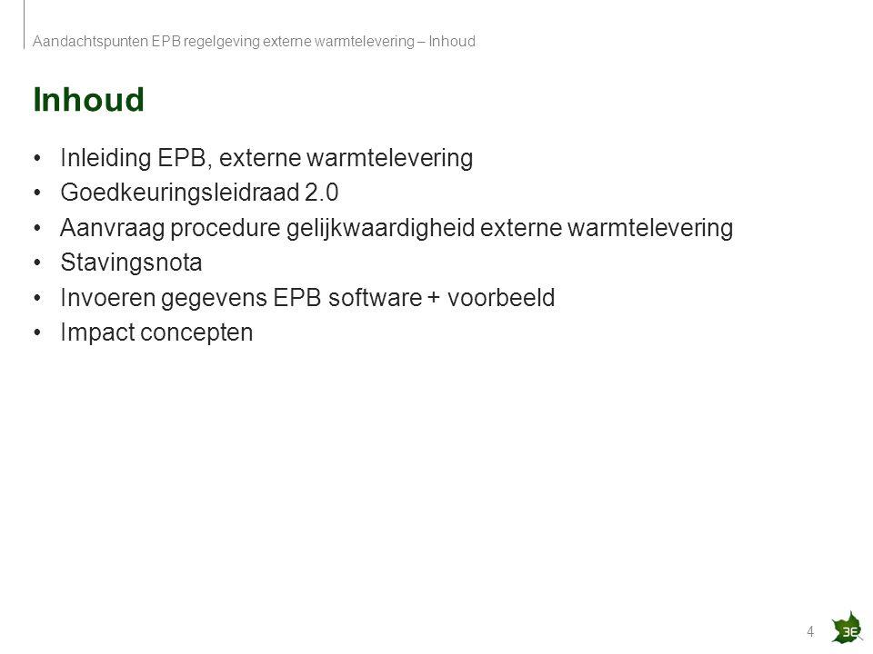 Inhoud 4 Aandachtspunten EPB regelgeving externe warmtelevering – Inhoud Inleiding EPB, externe warmtelevering Goedkeuringsleidraad 2.0 Aanvraag proce