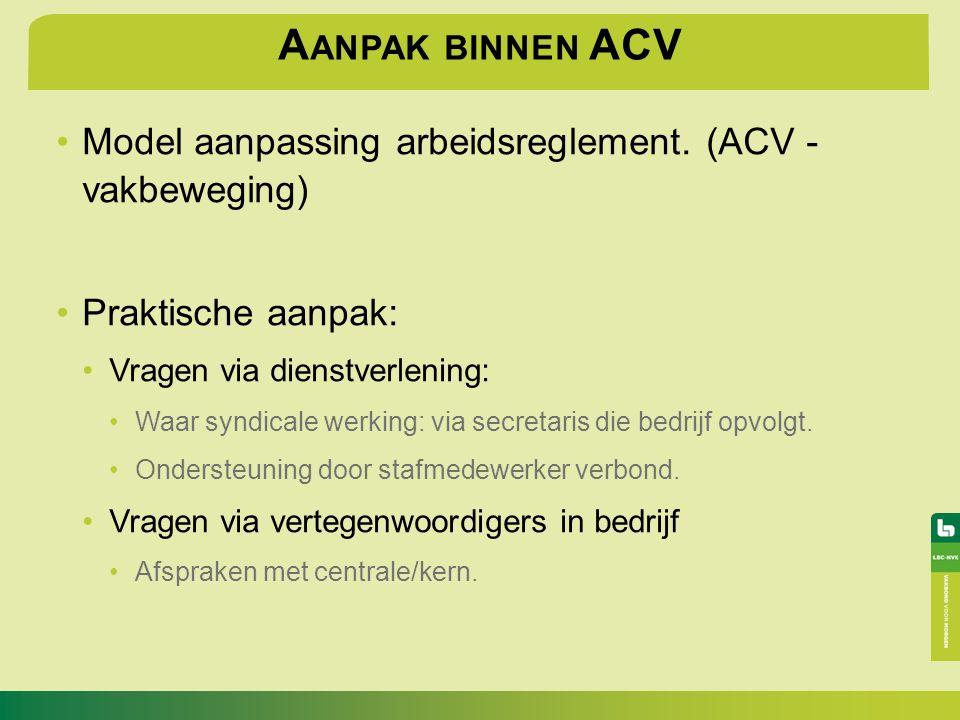 A ANPAK BINNEN ACV Model aanpassing arbeidsreglement. (ACV - vakbeweging) Praktische aanpak: Vragen via dienstverlening: Waar syndicale werking: via s