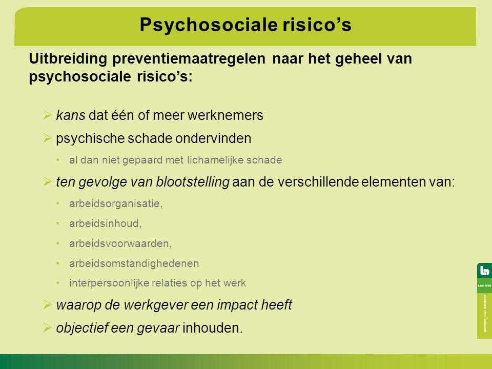 Psychosociale risico's Uitbreiding preventiemaatregelen naar het geheel van psychosociale risico's:  kans dat één of meer werknemers  psychische sch