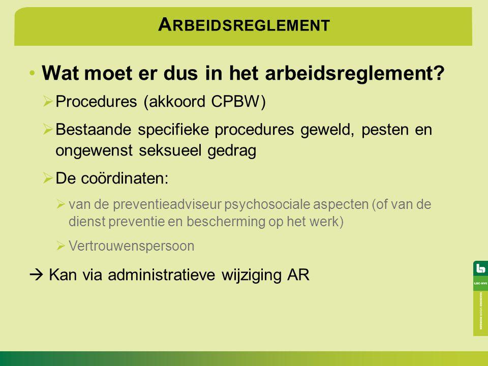 A RBEIDSREGLEMENT Wat moet er dus in het arbeidsreglement?  Procedures (akkoord CPBW)  Bestaande specifieke procedures geweld, pesten en ongewenst s