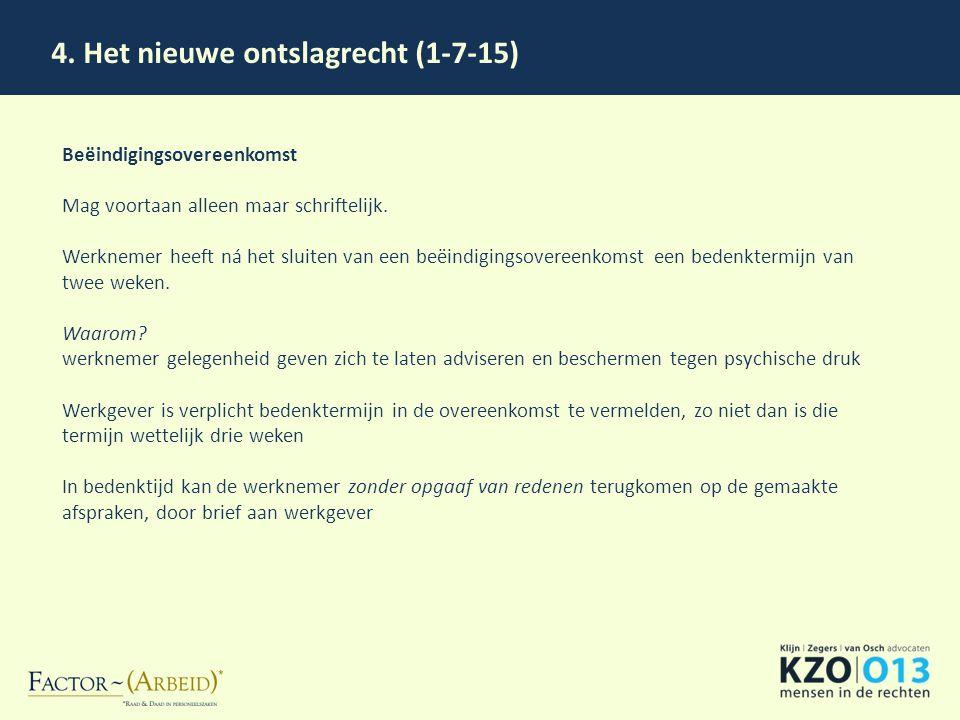 4. Het nieuwe ontslagrecht (1-7-15) Beëindigingsovereenkomst Mag voortaan alleen maar schriftelijk. Werknemer heeft ná het sluiten van een beëindiging