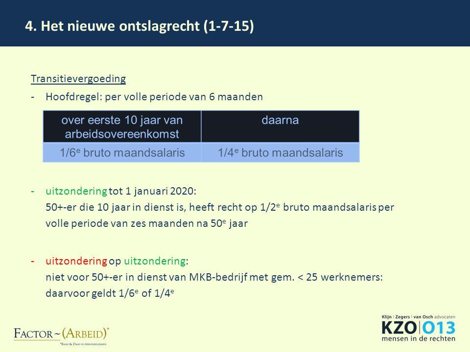 4. Het nieuwe ontslagrecht (1-7-15) Transitievergoeding -Hoofdregel: per volle periode van 6 maanden -uitzondering tot 1 januari 2020: 50+-er die 10 j