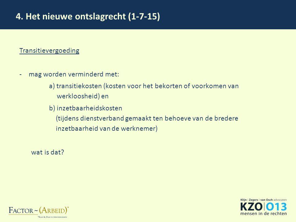 4. Het nieuwe ontslagrecht (1-7-15) Transitievergoeding -mag worden verminderd met: a) transitiekosten (kosten voor het bekorten of voorkomen van werk
