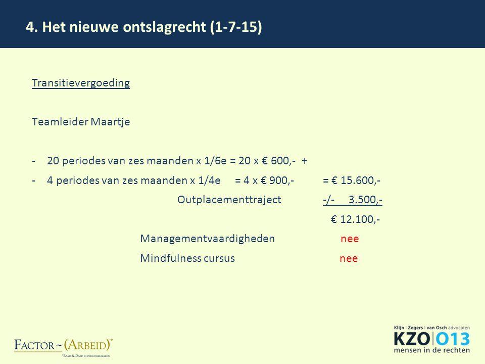 4. Het nieuwe ontslagrecht (1-7-15) Transitievergoeding Teamleider Maartje -20 periodes van zes maanden x 1/6e = 20 x € 600,- + -4 periodes van zes ma