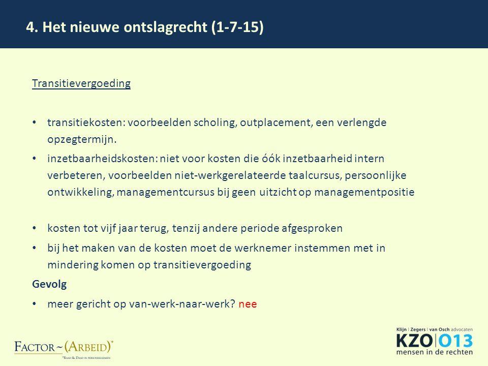 4. Het nieuwe ontslagrecht (1-7-15) Transitievergoeding transitiekosten: voorbeelden scholing, outplacement, een verlengde opzegtermijn. inzetbaarheid