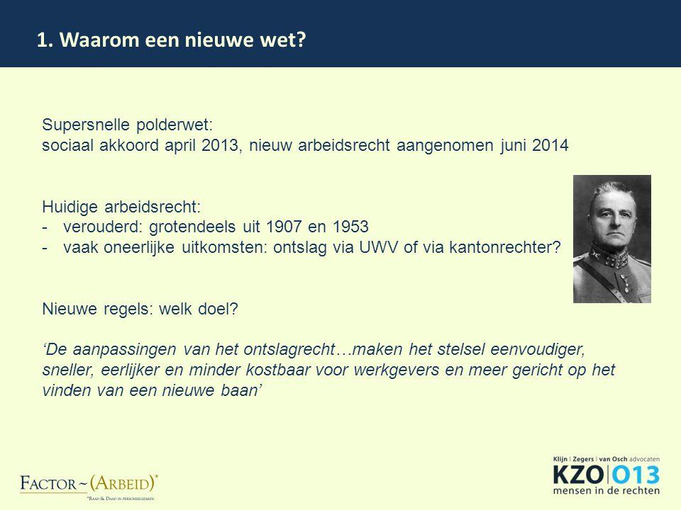 1. Waarom een nieuwe wet? Supersnelle polderwet: sociaal akkoord april 2013, nieuw arbeidsrecht aangenomen juni 2014 Huidige arbeidsrecht: -verouderd:
