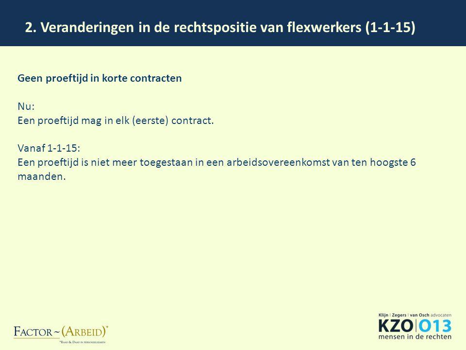 2. Veranderingen in de rechtspositie van flexwerkers (1-1-15) Geen proeftijd in korte contracten Nu: Een proeftijd mag in elk (eerste) contract. Vanaf