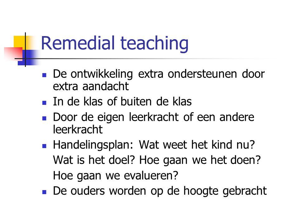 Remedial teaching De ontwikkeling extra ondersteunen door extra aandacht In de klas of buiten de klas Door de eigen leerkracht of een andere leerkrach