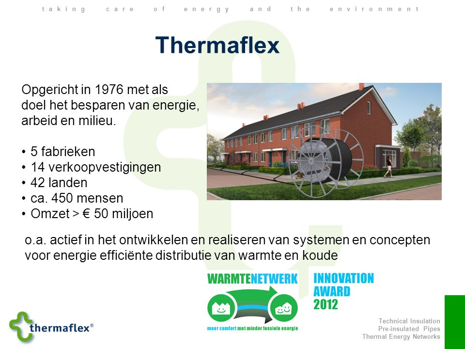 Technical Insulation Pre-insulated Pipes Thermal Energy Networks taking care of energy and the environment Thermaflex Opgericht in 1976 met als doel het besparen van energie, arbeid en milieu.